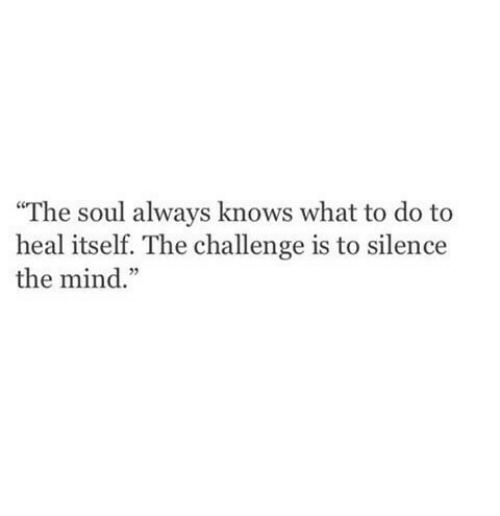 "the challenge: ""The soul always knows what to do to  heal itself. The challenge is to silence  the mind."""