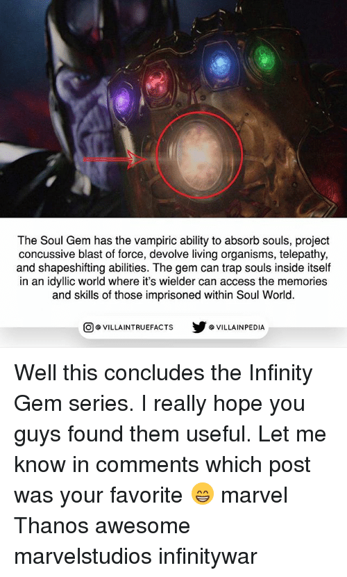 marvel thanos: The Soul Gem has the vampiric ability to absorb souls, project  concussive blast of force, devolve living organisms, telepathy,  and shapeshifting abilities. The gem can trap souls inside itself  in an idyllic world where it's wielder can access the memories  and skills of those imprisoned within Soul World.  步@VILLA INPEDIA  ILLA INTRUEFACTS Well this concludes the Infinity Gem series. I really hope you guys found them useful. Let me know in comments which post was your favorite 😁 marvel Thanos awesome marvelstudios infinitywar