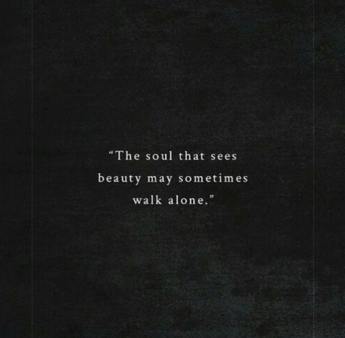 "Being Alone, Soul, and May: ""The soul that sees  beauty may sometimes  walk alone."
