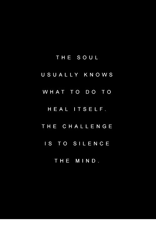 the challenge: THE SOUL  U SUALLY KNO W S  W HAT TO D O TO  HEA L ITSELF  THE CHALLENGE  IS TO SILENC E  THE MIND