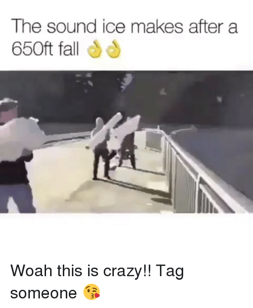 Crazy, Dank, and Fall: The sound ice makes after a  650ft fall Woah this is crazy!! Tag someone 😘