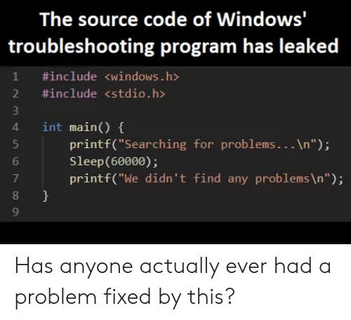 "Has Anyone: The source code of Windows'  troubleshooting program has leaked  1 #include <windows.h>  2 #include <stdio.h>  4 int main) (  4 int main()  printf(""Searching for problems...In"");  Sleep(60000);  printf(""We didn't find any problems \n"");  6  7  8  9 Has anyone actually ever had a problem fixed by this?"