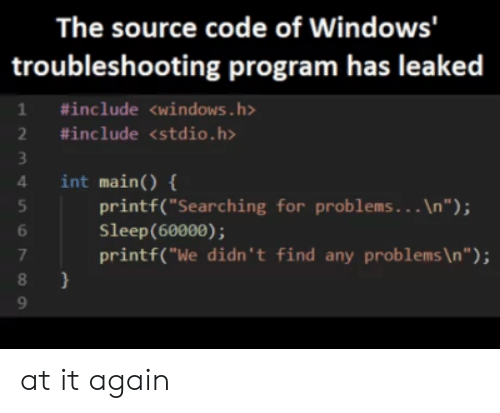 """Windows, Sleep, and Code: The source code of Windows'  troubleshooting program has leaked  1 #include <windows.h>  2 #include <stdio.h>  int main) {  4  printf(""""Searching for problems. . . \n"""");  Sleep(60000);  printf(""""We didn't find any problems \n """" ) ;  7  } at it again"""