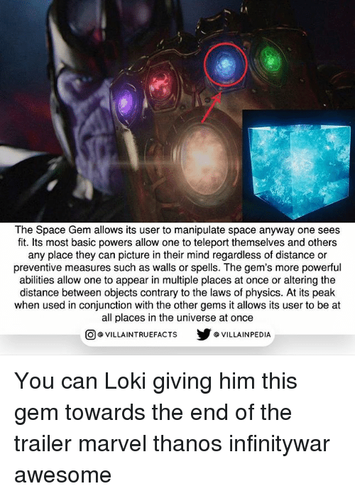marvel thanos: The Space Gem allows its user to manipulate space anyway one sees  fit. Its most basic powers allow one to teleport themselves and others  any place they can picture in their mind regardless of distance or  preventive measures such as walls or spells. The gem's more powerful  abilities allow one to appear in multiple places at once or altering the  distance between objects contrary to the laws of physics. At its peak  when used in conjunction with the other gems it allows its user to be at  all places in the universe at once  步@VILLA INPEDIA  ILLA INTRUEFACTS You can Loki giving him this gem towards the end of the trailer marvel thanos infinitywar awesome