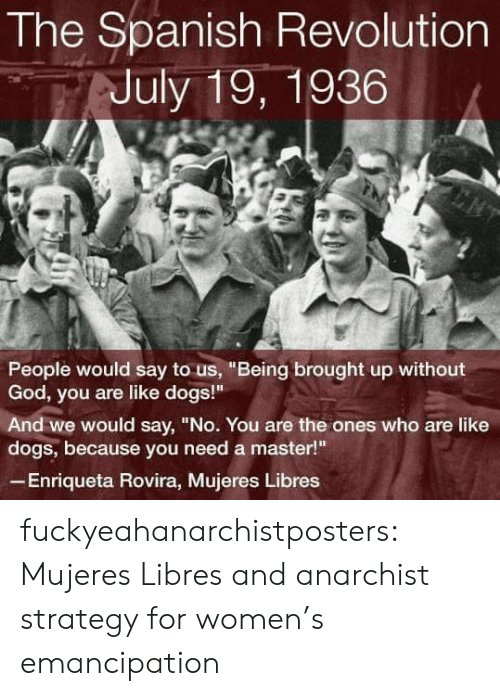 """Anarchist: The Spanish Revolution  July 19, 1936  People would say to us, """"Being brought up without  God, you are like dogs!""""  And we would say, """"No. You are the ones who are like  dogs, because you need a master!  Enriqueta Rovira, Mujeres Libres fuckyeahanarchistposters:   Mujeres Libres and anarchist strategy for women's emancipation"""