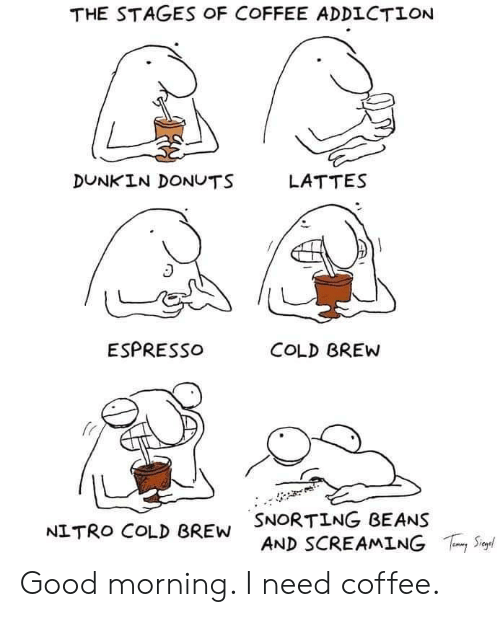 espresso: THE STAGES OF COFFEE ADDICTION  DUNKIN DONUTS  LATTES  ESPRESSO  COLD BREW  SNORTING BEANS  AND SCREAMING  S  NITRO COLD BREW Good morning. I need coffee.