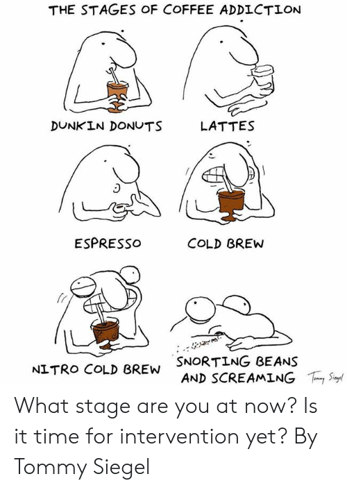 espresso: THE STAGES OF COFFEE ADDLCTION  DUNKIN DONUTS  LATTES  ESPRESSo  COLD BREW  fr  SNORTING BEANS  AND SCREAMING  NITRO COLD BREW  ,Sur What stage are you at now? Is it time for intervention yet?  By Tommy Siegel