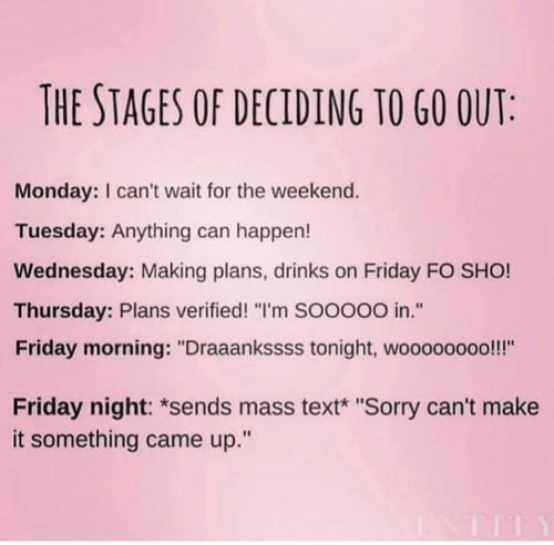 "Friday, Sorry, and Text: THE STAGES OF DECIDING TO G0 OUT  Monday: I can't wait for the weekend.  Tuesday: Anything can happen!  Wednesday: Making plans, drinks on Friday FO SHO!  Thursday: Plans verified! ""I'm SOOooO in.""  Friday morning: ""Draaankssss tonight, woooooooo!!!""  tE  Friday night: *sends mass text* ""Sorry can't make  it something came up."""
