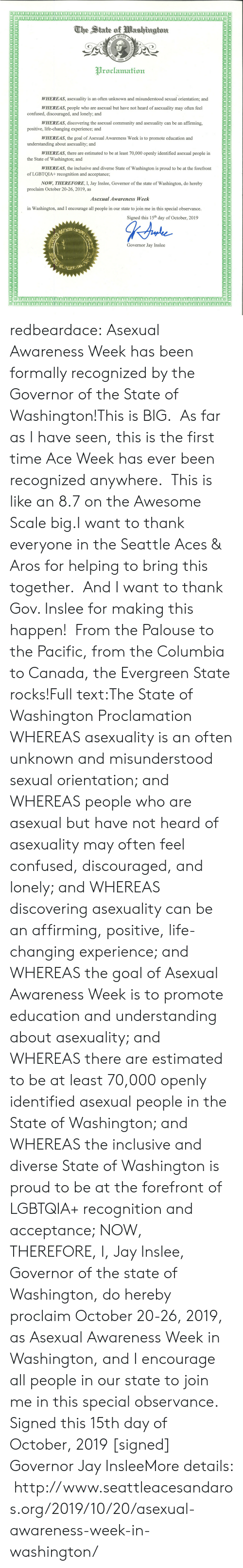 Community, Confused, and Jay: The State of Washington  OF  STATE  THE  стоN  1889  THE  Proclamation  WHEREAS, asexuality is an often unknown and misunderstood sexual orientation; and  WHEREAS, people who are asexual but have not heard of asexuality may often feel  confused, discouraged, and lonely; and  WHEREAS, discovering the asexual community and asexuality can be an affirming,  positive, life-changing experience; and  WHEREAS, the goal of Asexual Awareness Week is to promote education and  understanding about asexuality; and  WHEREAS, there are estimated to be at least 70,000 openly identified asexual people in  the State of Washington; and  WHEREAS, the inclusive and diverse State of Washington is proud to be at the forefront  of LGBTQIA+ recognition and acceptance;  NOW, THEREFORE, I, Jay Inslee, Governor of the state of Washington, do hereby  proclaim October 20-26, 2019, as  Asexual Awareness Week  in Washington, and I encourage all people in our state to join me in this special observance  Signed this 15th day of October, 2019  Governor Jay Inslee  YOVOYOVYOYOYO  OCADADAOAOOADADADAOOAOAOAOAGAOAOACAOAO  OOO0AOVADADADACOADOAOAODAOAOAOAOODAOOOADAD  JADADACAOAVACAUACAOVACAOAOADAGACACADADACAOAOOACADACCADACAUAO  YOYOYOYOYOY  OYOYOYOYOYOOYOYOOYOWOYO redbeardace:  Asexual Awareness Week has been formally recognized by the Governor of the State of Washington!This is BIG.  As far as I have seen, this is the first time Ace Week has ever been recognized anywhere.  This is like an 8.7 on the Awesome Scale big.I want to thank everyone in the Seattle Aces & Aros for helping to bring this together.  And I want to thank Gov. Inslee for making this happen!  From the Palouse to the Pacific, from the Columbia to Canada, the Evergreen State rocks!Full text:The State of Washington  Proclamation WHEREAS asexuality is an often unknown and misunderstood sexual orientation; and WHEREAS people who are asexual but have not heard of asexuality may often feel confused, discouraged, and lonely; and WHEREAS discovering asexuality can be an affirming, positive, life-changing experience; and WHEREAS the goal of Asexual Awareness Week is to promote education and understanding about asexuality; and WHEREAS there are estimated to be at least 70,000 openly identified asexual people in the State of Washington; and WHEREAS the inclusive and diverse State of Washington is proud to be at the forefront of LGBTQIA+ recognition and acceptance; NOW, THEREFORE, I, Jay Inslee, Governor of the state of Washington, do hereby proclaim October 20-26, 2019, as Asexual Awareness Week in Washington, and I encourage all people in our state to join me in this special observance. Signed this 15th day of October, 2019 [signed] Governor Jay InsleeMore details:  http://www.seattleacesandaros.org/2019/10/20/asexual-awareness-week-in-washington/