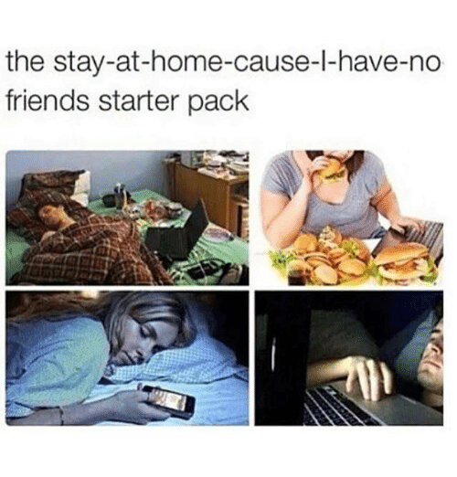 staying at home: the stay-at-home-cause-l-have-no  friends starter pack