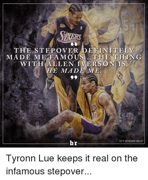 Tyronn Lue: THE STEPONER DEFINITELY  MADE ME FAMOUS... THE THING  WITH ALLEN IVERSON  HE MMA DER ME  br  H/T HOWARD BECK Tyronn Lue keeps it real on the infamous stepover...