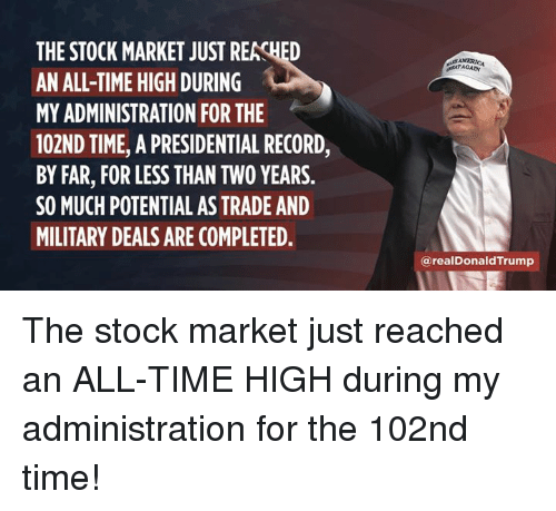Stock Market: THE STOCK MARKET JUST REACHED  AN ALL-TIME HIGH DURING  MY ADMINISTRATION FOR THE  102ND TIME, A PRESIDENTIAL RECORD,  BY FAR, FOR LESS THAN TWO YEARS.  SO MUCH POTENTIAL AS TRADE AND  MILITARY DEALS ARE COMPLETED  ATAGAN  @realDonaldTrump The stock market just reached an ALL-TIME HIGH during my administration for the 102nd time!