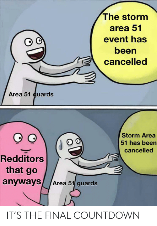Countdown, Dank Memes, and Been: The storm  area 51  event has  been  cancelled  Area 51 guards  Storm Area  51 has been  cancelled  Redditors  that go  anyways  Area 51 guards IT'S THE FINAL COUNTDOWN