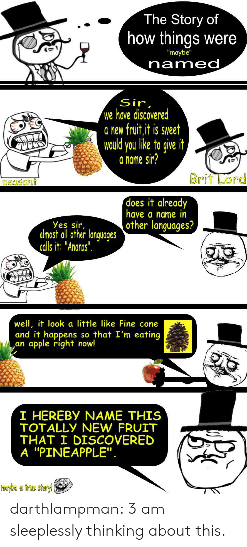"Apple, True, and Tumblr: The Story of  how things were  ""maybe""  named  Sir,  we have discovered  a new fruit,it is sweet  would you like to give it  a name sir?  Brit Lord  peasant  does it already  have a name in  other languages?  Yes sir,  almost all other languages  calls it: ""Ananas"".  well, it look a little like Pine cone  and it happens  apple right now!  so that I'm eating  an  I HEREBY NAME THIS  TOTALLY NEW FRUIT  THAT I DISCOVERED  A ""PINEAPPLE"".  maybe a true storyl darthlampman:  3 am sleeplessly thinking about this."