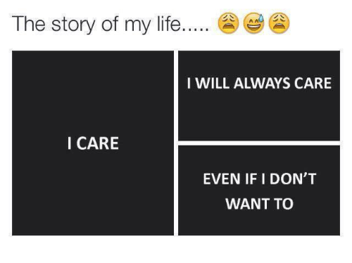 the story of my life: The story of my life.  I WILL ALWAYS CARE  I CARE  EVEN IF I DON'T  WANT TO