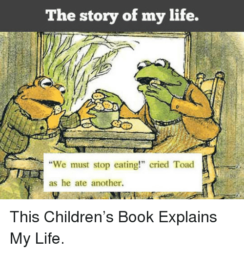 "We Must Stop Eating Cried Toad As He Ate Another: The story of my life.  ""We must stop eating!"" cried Toad  as he ate another. <p>This Children's Book Explains My Life.</p>"
