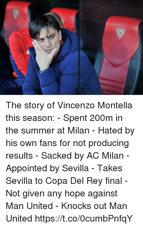 Ac Milan: The story of Vincenzo Montella this season:  - Spent 200m in the summer at Milan - Hated by his own fans for not producing results  - Sacked by AC Milan  - Appointed by Sevilla - Takes Sevilla to Copa Del Rey final - Not given any hope against Man United  - Knocks out Man United https://t.co/0cumbPnfqY