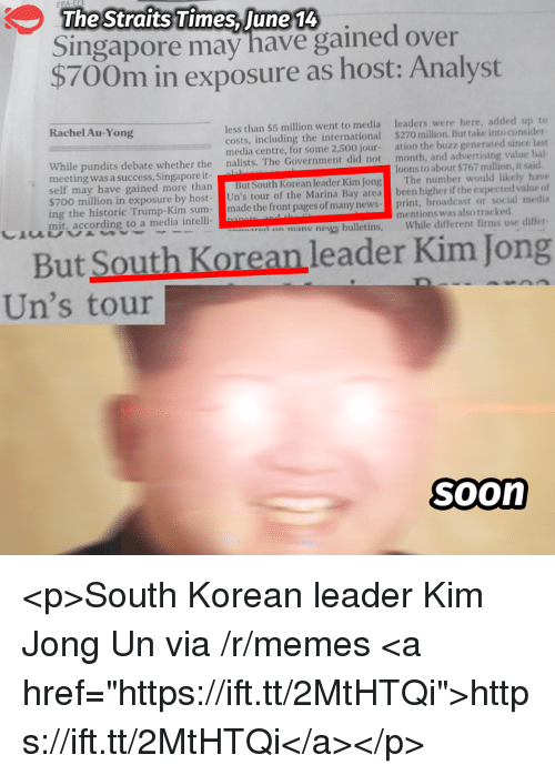 "Kim Jong-Un, Memes, and News: The Straits Times, June 14  Singapore may have gained over  $700m in exposure as host: Analyst  Rachel Au-Yong  less than $5 million went to media  costs, including the international  media centre, for some 2,500 jour-  nalists. The Government did not  leaders were here, added up to  $270 million. But take into consider  ation the buzz generated since last  month, and advertising value bal  ーーーーーーーーーーー  ーーーーーー  ー  While pundits debate whether the  meeting was a success, Singapore it  loons to about $767 million, it said  ay have gained more than But South Korean leader Kim Jong The number would likely have  $700 million in exposure by host- Un's tour of the Marina Bay area been higher if the expected value of  ing the historic Trump-Kim sum-made the front pages of many newsprint, broadcast or social media  mit, according to a media intelli-  mentions was also tracked  a an manu news bulletins, While different firms use differ  But South Korean leader Kim Jong  Un's tour  Soon <p>South Korean leader Kim Jong Un via /r/memes <a href=""https://ift.tt/2MtHTQi"">https://ift.tt/2MtHTQi</a></p>"