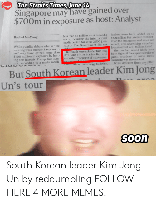 Kim Jong-un: The Straits Times, June 14  Singapore may have gained over  $700m in exposure as host: Analyst  Rachel Au-Yong  less than $5 million went to media  costs, including the international  media centre, for some 2,500 jour-  nalists. The Government did not  leaders were here, added up to  $270 million. But take into consider  ation the buzz generated since last  month, and advertising value bal  ーーーーーーーーーーー  ーーーーーー  ー  While pundits debate whether the  meeting was a success, Singapore it  loons to about $767 million, it said  ay have gained more than But South Korean leader Kim Jong The number would likely have  $700 million in exposure by host- Un's tour of the Marina Bay area been higher if the expected value of  ing the historic Trump-Kim sum-made the front pages of many newsprint, broadcast or social media  mit, according to a media intelli-  mentions was also tracked  a an manu news bulletins, While different firms use differ  But South Korean leader Kim Jong  Un's tour  Soon South Korean leader Kim Jong Un by reddumpling FOLLOW HERE 4 MORE MEMES.