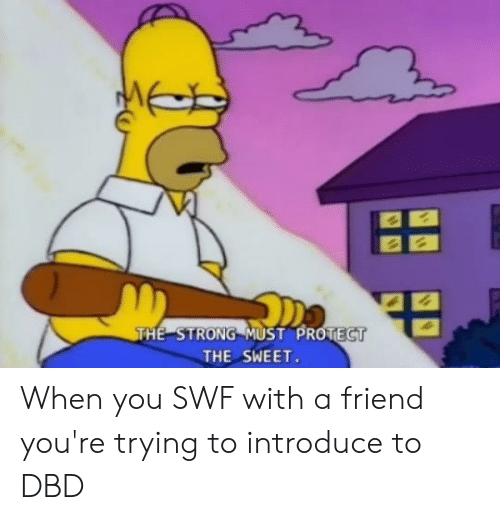 Strong, Friend, and You: THE STRONG MUST PROTECT  THE SWEET. When you SWF with a friend you're trying to introduce to DBD