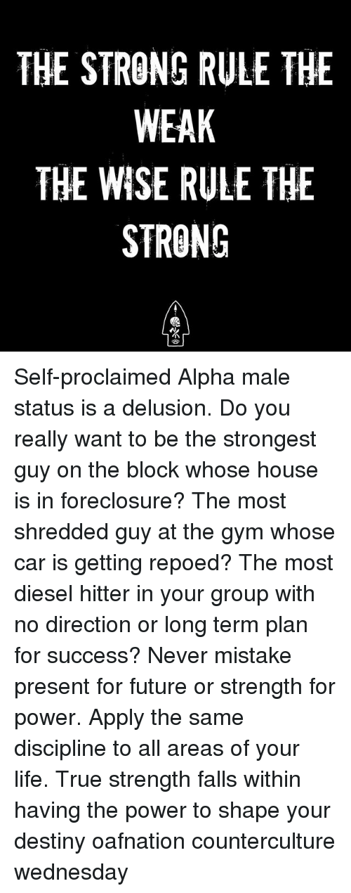 Delusion: THE STRONG RULE THE  WEAK  THE WISE RULE THE  STRONG  13厂 Self-proclaimed Alpha male status is a delusion. Do you really want to be the strongest guy on the block whose house is in foreclosure? The most shredded guy at the gym whose car is getting repoed? The most diesel hitter in your group with no direction or long term plan for success? Never mistake present for future or strength for power. Apply the same discipline to all areas of your life. True strength falls within having the power to shape your destiny oafnation counterculture wednesday