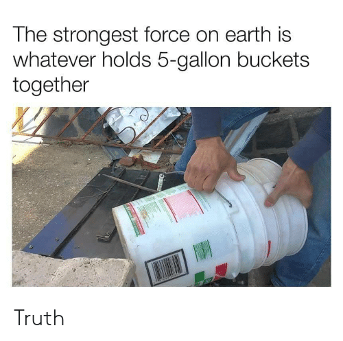 Earth, Truth, and Force: The strongest force on earth is  whatever holds 5-gallon buckets  together Truth