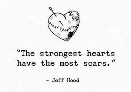 """scars: """"The strongest hearts  have the most scars.""""  - Jeff Hood"""