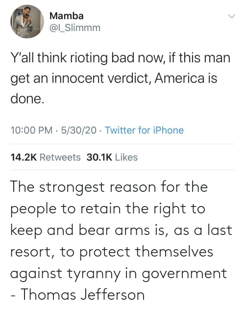 Last: The strongest reason for the people to retain the right to keep and bear arms is, as a last resort, to protect themselves against tyranny in government - Thomas Jefferson