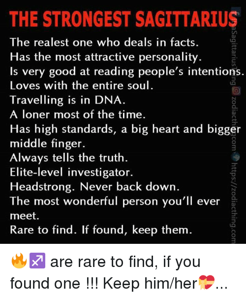 Facts, Good, and Heart: THE STRONGEST SAGITTARIUS  The realest one who deals in facts  Has the most attractive personality  Is very good at reading people's intentions.  Loves with the entire soul  Travelling is in DNA  A loner most of the time.  Has high standards, a big heart and bigger  middle finger.  Always tells the truth  Elite-level investigator.  Headstrong. Never back down  The most wonderful person you'll ever  meet.  Rare to find. If found, keep them 🔥♐️ are rare to find, if you found one !!! Keep him/her💝...