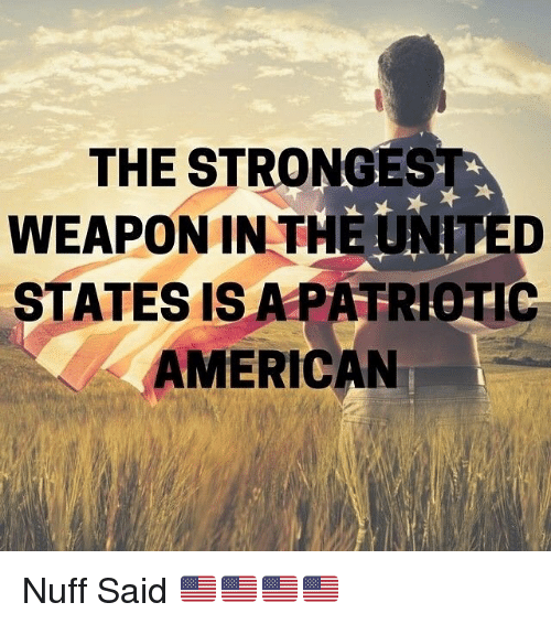 nuff said: THE STRONGEST  WEAPON IN THE UNIT  ED  STATES IS A PATRO IC  AMERICAN Nuff Said 🇺🇸🇺🇸🇺🇸🇺🇸
