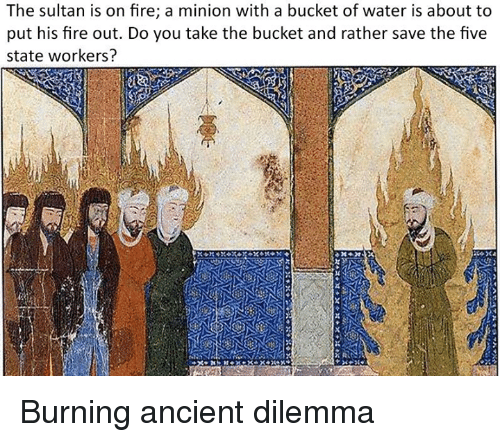 a minion: The sultan is on fire; a minion with a bucket of water is about to  put his fire out. Do you take the bucket and rather save the five  state workers? Burning ancient dilemma