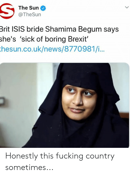 Fucking, Isis, and Memes: The Sun  @TheSurn  Brit ISIS bride Shamima Begum says  she's 'sick of boring Brexit'  hesun.co.uk/news/8770981/i... Honestly this fucking country sometimes...
