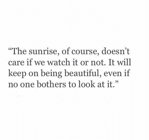 "Sunrise: ""The sunrise, of course, doesn't  care if we watch it or not. It will  keep on being beautiful, even if  no one bothers to look at it."""