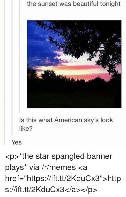 """The Star-Spangled Banner: the sunset was beautiful tonight  Is this what American sky's look  like?  Yes <p>*the star spangled banner plays* via /r/memes <a href=""""https://ift.tt/2KduCx3"""">https://ift.tt/2KduCx3</a></p>"""