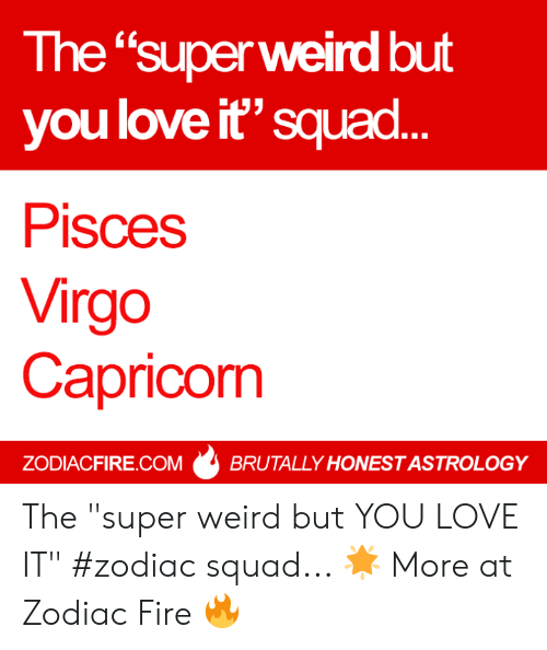 "Fire, Love, and Squad: The ""super weird but  you love it"" squad  Pisces  Virgo  Capricorm  ZODIACFIRE.COMBRUTALLY HONEST ASTROLOGY The ""super weird but YOU LOVE IT"" #zodiac squad... 🌟  More at Zodiac Fire 🔥"
