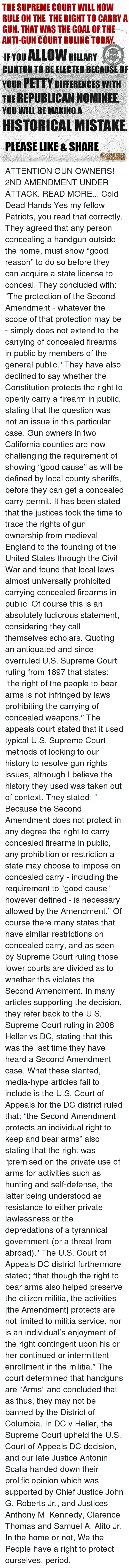 """upheld: THE SUPREME COURT WILL NOW  RULE ON THE THE RIGHT TO CARRY A  GUN THAT WAS THE GOAL OF THE  ANTI-GUN COURT RULING TODAY  ALLOW HILLARY  IF YOU  CLINTON TO BE ELECTED BECAUSE OF  YOUR PETTY DIFFERENCES WITH  THE REPUBLICAN NOMINEE  YOU WILL BE MAKING A  HISTORICAL MISTAKE  PLEASE LIKE & SHARE ATTENTION GUN OWNERS! 2ND AMENDMENT UNDER ATTACK. READ MORE... Cold Dead Hands  Yes my fellow Patriots, you read that correctly. They agreed that any person concealing a handgun outside the home, must show """"good reason"""" to do so before they can acquire a state license to conceal.  They concluded with; """"The protection of the Second Amendment - whatever the scope of that protection may be - simply does not extend to the carrying of concealed firearms in public by members of the general public.""""  They have also declined to say whether the Constitution protects the right to openly carry a firearm in public, stating that the question was not an issue in this particular case.  Gun owners in two California counties are now challenging the requirement of showing """"good cause"""" as will be defined by local county sheriffs, before they can get a concealed carry permit. It has been stated that the justices took the time to trace the rights of gun ownership from medieval England to the founding of the United States through the Civil War and found that local laws almost universally prohibited carrying concealed firearms in public. Of course this is an absolutely ludicrous statement, considering they call themselves scholars.  Quoting an antiquated and since overruled U.S. Supreme Court ruling from 1897 that states; """"the right of the people to bear arms is not infringed by laws prohibiting the carrying of concealed weapons.""""   The appeals court stated that it used typical U.S. Supreme Court methods of looking to our history to resolve gun rights issues, although I believe the history they used was taken out of context.  They stated; """" Because the Second Amendment does not protect in any """