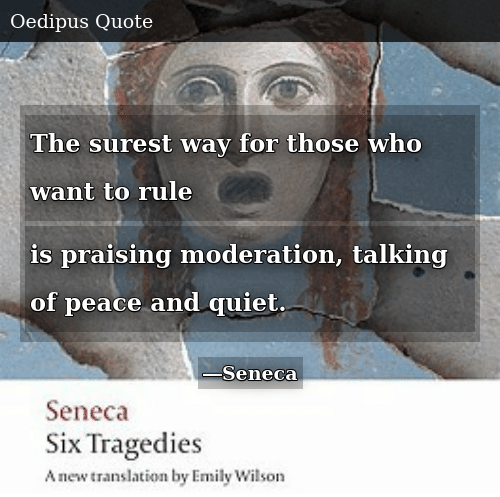 Quiet, Moderation, and Peace: The surest way for those who want to rule is praising moderation, talking of peace and quiet.