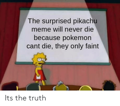 Pikachu Meme: The surprised pikachu  meme will never die  because pokemon  cant die, they only faint Its the truth