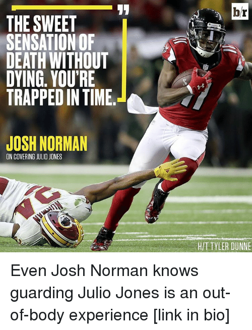 Josh Norman: THE SWEET  SENSATION OF  DEATH WITHOUT  DYING. YOU'RE  TRAPPED IN TIME  JOSH NORMAN  ON COVERING JULIO JONES  hr  TYLER DUNNE Even Josh Norman knows guarding Julio Jones is an out-of-body experience [link in bio]