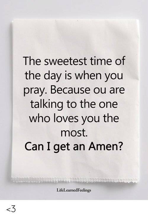 Memes, Time, and 🤖: The sweetest time of  the day is when you  pray. Because ou are  talking to the one  who loves you the  most.  Can I get an Amen?  LifeLearnedFeelings <3
