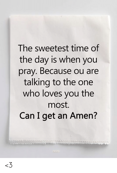 Memes, Time, and 🤖: The sweetest time of  the day is when you  pray. Because ou are  talking to the one  who loves you the  most.  Can I get an Amen? <3