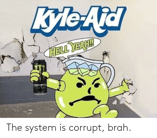 Corrupt: The system is corrupt, brah.