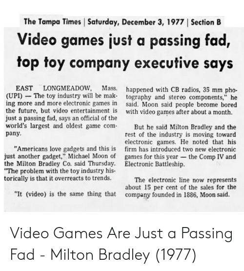 "Bored, Future, and Love: The Tampa Times Saturday, December 3, 1977 ISection B  Video games just a passing fad,  top toy company executive says  EAST LONGMEADOW, Mass.  (UPI) - The toy industry will be mak  ing more and more electronic games in  the future, but video entertainment is  just a passing fad, says an official of the  happened with CB radios, 35 mm pho-  tography and stereo components,"" he  said. Moon said people become bored  with video games after about a month.  world's largest and oldest game comBut he said Milton Bradley and the  rest of the industry is moving toward  electronic games. He noted that his  firm has introduced two new electronic  games for this year-the Comp IV and  pany.  ""Americans love gadgets and this is  just another gadget,"" Michael Moon of  the Milton Bradley Co. said Thursday.  The problem with the toy industry his-  torically is that it overreacts to trends.  Electronic Battleship.  The electronic ine now represents  about 15 per cent of the sales for the  ""It (video) is the same thing that company founded in 1886, Moon said. Video Games Are Just a Passing Fad - Milton Bradley (1977)"