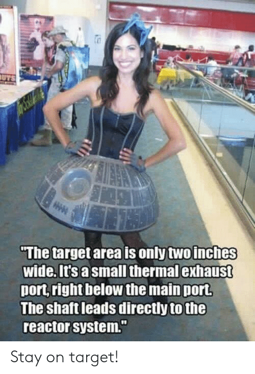 """exhaust: The target area is only two inches  wide. it's a small thermal exhaust  port right below the main port  The shaft leads directly to the  reactor system."""" Stay on target!"""