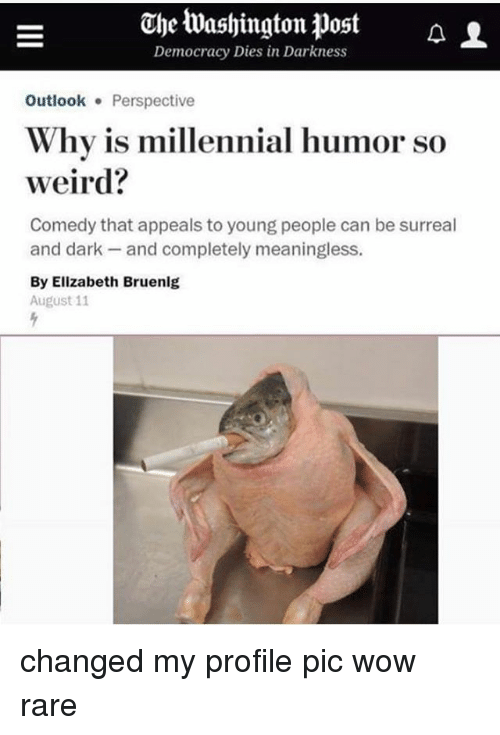 Memes, Weird, and Wow: The tashingtonDost a  Democracy Dies in Darkness  Outlook Perspective  Why is millennial humor so  weird?  Comedy that appeals to young people can be surreal  and dark- and completely meaningless.  By Elizabeth Bruenlg  August 11 changed my profile pic wow rare