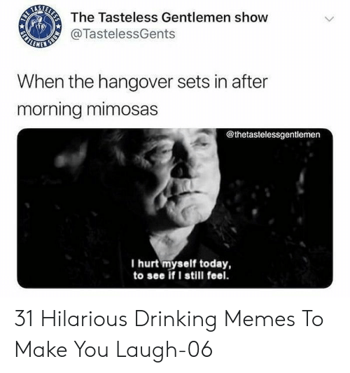 Drinking, Memes, and The Hangover: The Tasteless Gentlemen show  ALNNER  @TastelessGents  When the hangover sets in after  morning mimosas  @thetastelessgentlemen  I hurt myself today,  to see if I still feel.  MONS  ELESS  GENTL 31 Hilarious Drinking Memes To Make You Laugh-06