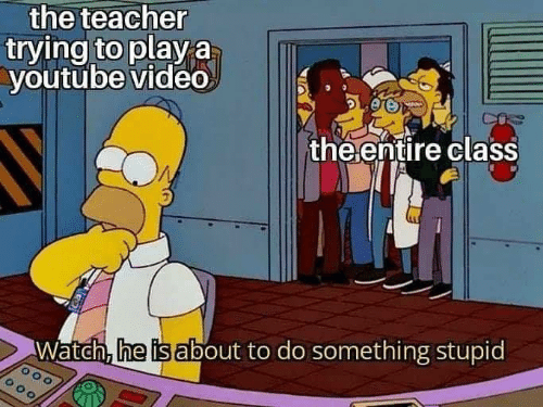 To Do: the teacher  trying to play a  youtube video  MAN  the ențire class  Watch, he is about to do something stupid