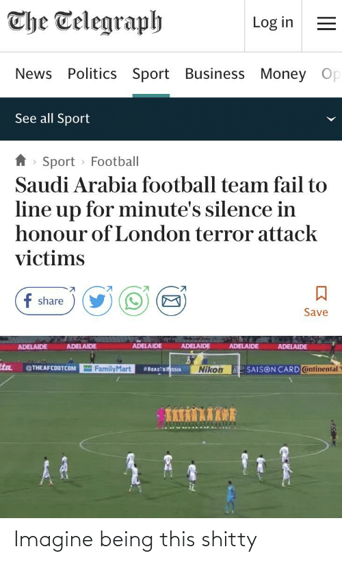 Telegraph: The Telegraph  Log in  News Politics Sport Business Money Op  See all Sport  Sport > Football  Saudi Arabia football team fail to  line up for minute's silence in  honour of London terror attack  victims  f share  Save  ADELAIDE  ADELAIDE  ADELAIDE  ADELAIDE  ADELAIDE  ADELAIDE  tta  FamilyMart  e SAISON CARD ontinental  @THEAFCOOTCOM  #ROADTORSSIA  Nikon Imagine being this shitty