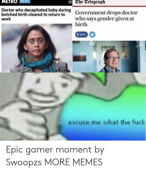 Doctor Who: The Telegraph  METRO NEWS  Doctor who decapitated baby during  botched birth cleared to return to  work  Government drops doctor  who says gender given at  birth  f share  excuse me what the fuck Epic gamer moment by Swoopzs MORE MEMES