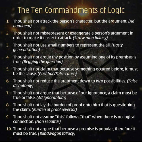 """shalt: The Ten Commandments of Logic  1. Thou shalt not attack the person's character, but the argument. (Ad  hominem)  2. Thou shalt not misrepresent or exaggerate a person's argument in  order to make it easier to attack. (Strawman fallacy)  3. Thou shalt not use small numbers to represent the all. (Hasty  generalisation)  4. Thou shalt not argue thy position by assuming one of its premises is  true. (Begging the question)  5. Thou shalt not claim that because something occured before, it must  6. Thou shalt not reduce the argument down to two possibilities. (False  dichotomy)  7. Thou shalt not argue that because of our ignorance, a claim must be  true or false. (Ad ignorantum)  8. Thou shalt not lay the burden of proof onto himthat is questioning  the claim. (Burden of proof reversal)  9. Thou shalt not assume """"this"""" follows """"that"""" when there is no logical  connection. (Non sequitur)  10. Thou shalt not argue that because a premise is popular, therefore it  must be true. (Bandwagon fallacy)"""